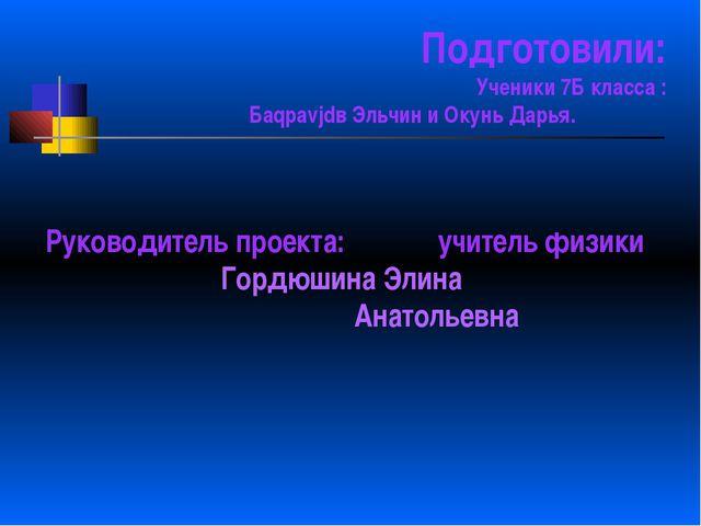 Подготовили: Ученики 7Б класса : Баqраvjdв Эльчин и Окунь Дарья. Руководитель...