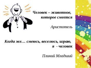 Человек – животное, которое смеется Аристотель Когда же… смеюсь, веселюсь, иг