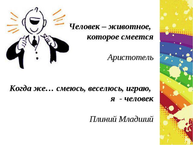 Человек – животное, которое смеется Аристотель Когда же… смеюсь, веселюсь, иг...