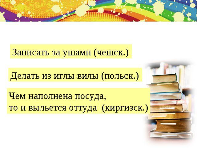 Записать за ушами (чешск.) Делать из иглы вилы (польск.) Чем наполнена посуда...
