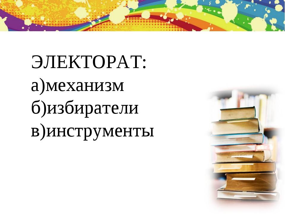 ЭЛЕКТОРАТ: а)механизм б)избиратели в)инструменты