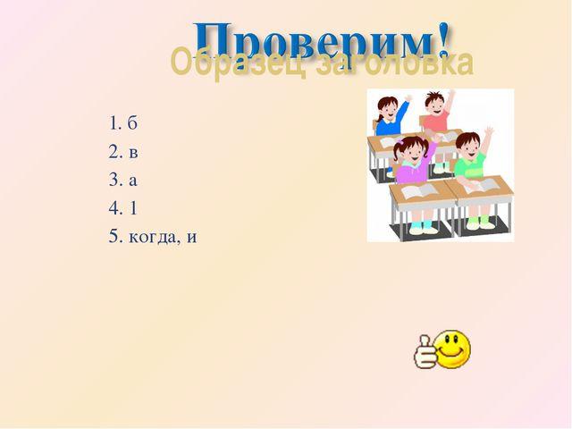 1. б 2. в 3. а 4. 1 5. когда, и