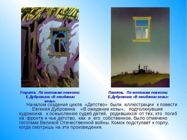 Началом создания цикла «Детство» были иллюстрации к повести Евгения Дубровин...
