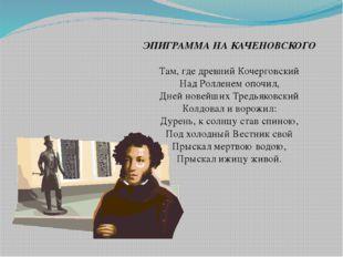 ЭПИГРАММА НА КАЧЕНОВСКОГО Там, где древний Кочерговский Над Ролленем опочил,