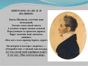 ЭПИГРАММА НА КН. П. И. ШАЛИКОВА Князь Шаликов, газетчик наш печальный, Элеги