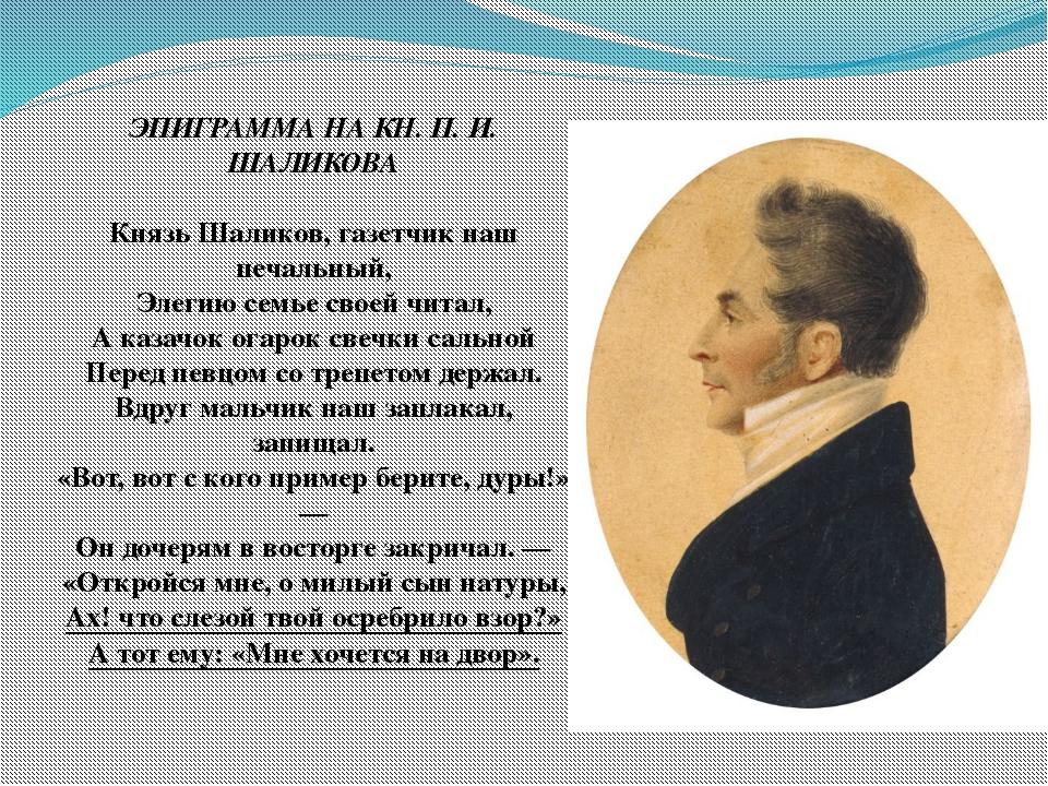 ЭПИГРАММА НА КН. П. И. ШАЛИКОВА Князь Шаликов, газетчик наш печальный, Элеги...