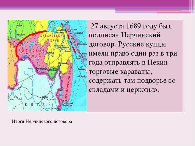 27 августа 1689 году был подписан Нерчинский договор. Русские купцы имели пр...