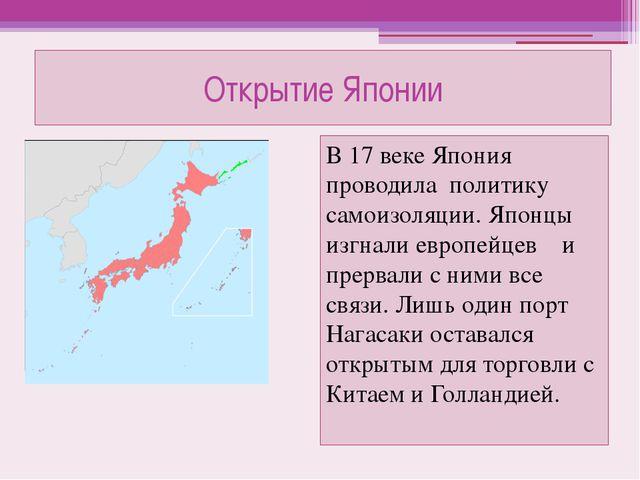 Открытие Японии В 17 веке Япония проводила политику самоизоляции. Японцы изгн...