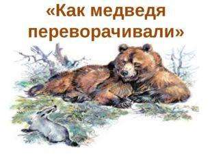 «Как медведя переворачивали»