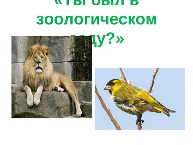 «Ты был в зоологическом саду?»