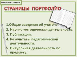 1.Общие сведения об учителе. 2. Научно-методическая деятельность. 3. Публикац