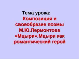 Тема урока: Композиция и своеобразие поэмы М.Ю.Лермонтова «Мцыри».Мцыри как р