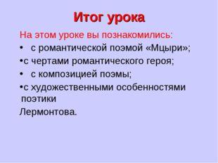Итог урока На этом уроке вы познакомились: с романтической поэмой «Мцыри»; с
