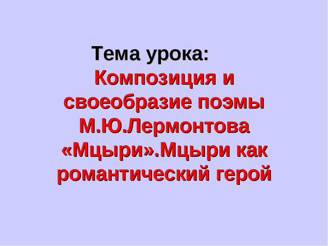 Тема урока: Композиция и своеобразие поэмы М.Ю.Лермонтова «Мцыри».Мцыри как р...