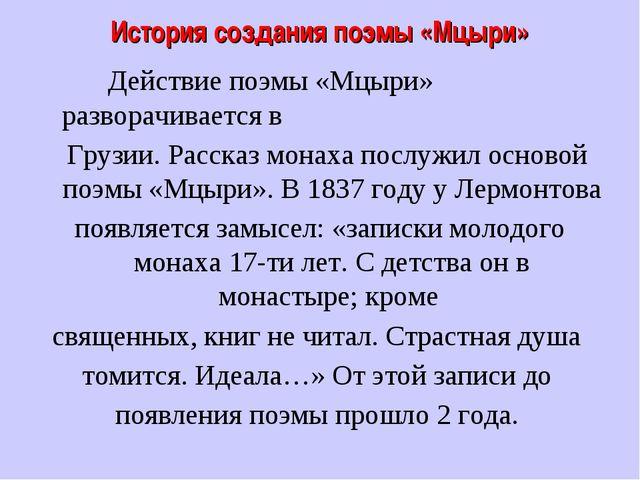 История создания поэмы «Мцыри» Действие поэмы «Мцыри» разворачивается в Грузи...