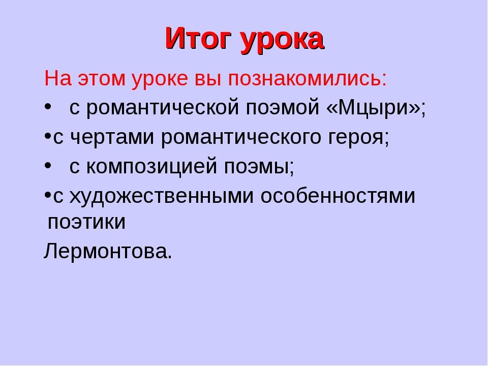 Итог урока На этом уроке вы познакомились: с романтической поэмой «Мцыри»; с...