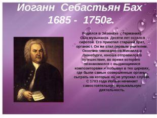 И.С.Бах 1685 - 1750г. Родился в Эйзенахе ( Германия). Сын музыканта. Десяти л