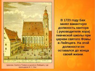 В 1723 году Бах занял вакантную должность кантора ( руководителя хора) певчес