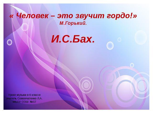 Уроке музыки в 6 классе учитель Семенчатенко Л.А. МБОУ СОШ №17 « Человек – э...