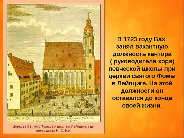 В 1723 году Бах занял вакантную должность кантора ( руководителя хора) певчес...