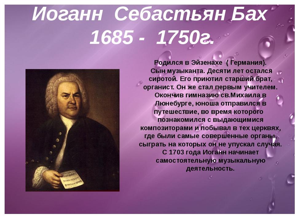 И.С.Бах 1685 - 1750г. Родился в Эйзенахе ( Германия). Сын музыканта. Десяти л...