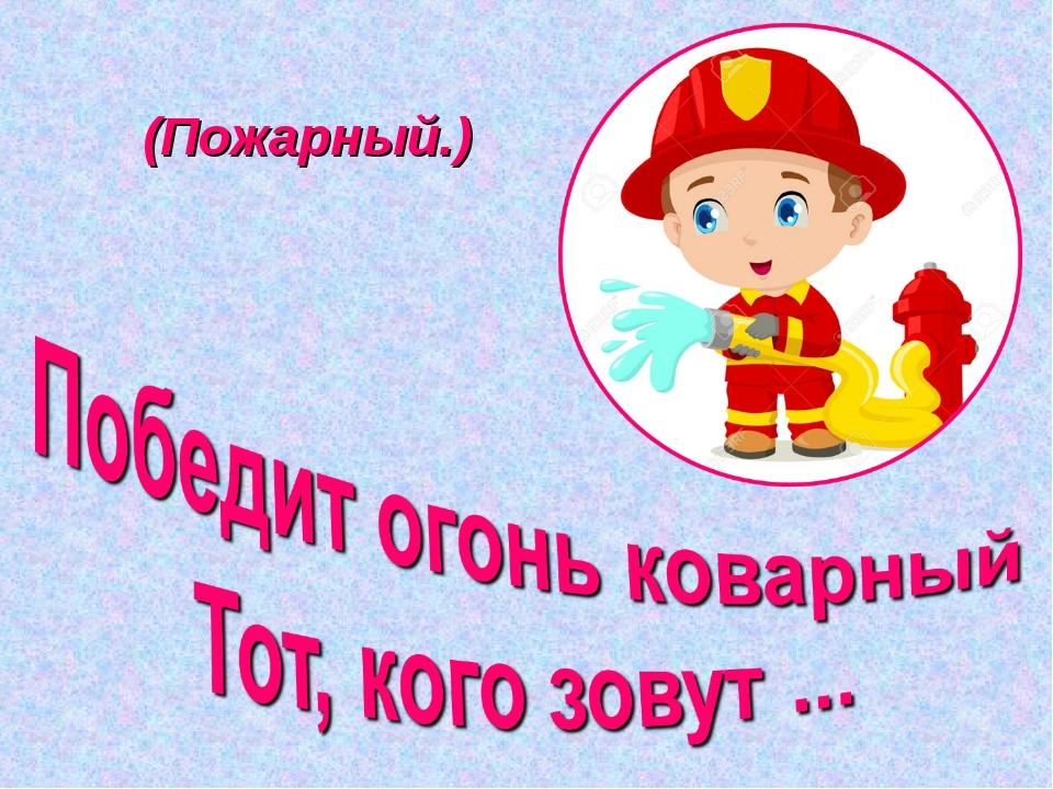 (Пожарный.)