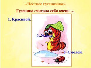 «Честное гусеничное» Гусеница считала себя очень … 3. Смелой. 2. Умной. 1. Кр