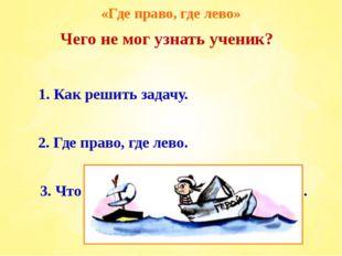 «Где право, где лево» 1. Как решить задачу. 3. Что такое хорошо и что такое п