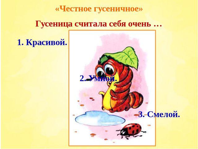 «Честное гусеничное» Гусеница считала себя очень … 3. Смелой. 2. Умной. 1. Кр...