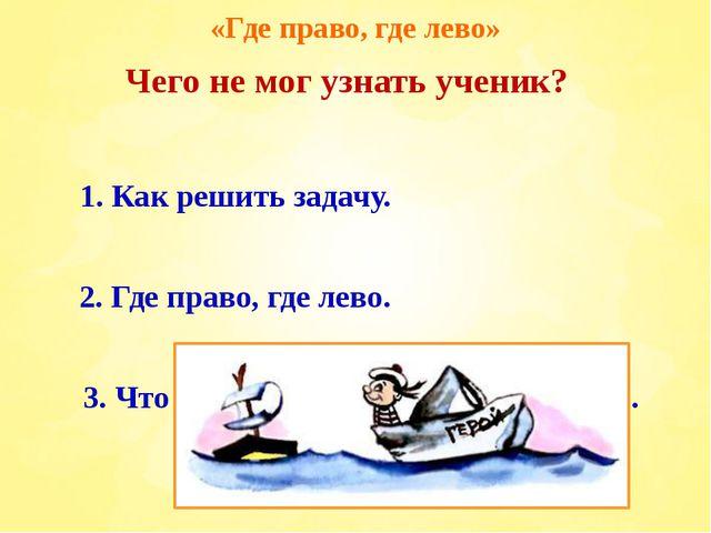 «Где право, где лево» 1. Как решить задачу. 3. Что такое хорошо и что такое п...