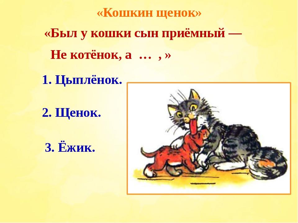 «Кошкин щенок» «Был у кошки сын приёмный — Не котёнок, а … , » 2. Щенок. 3. Ё...