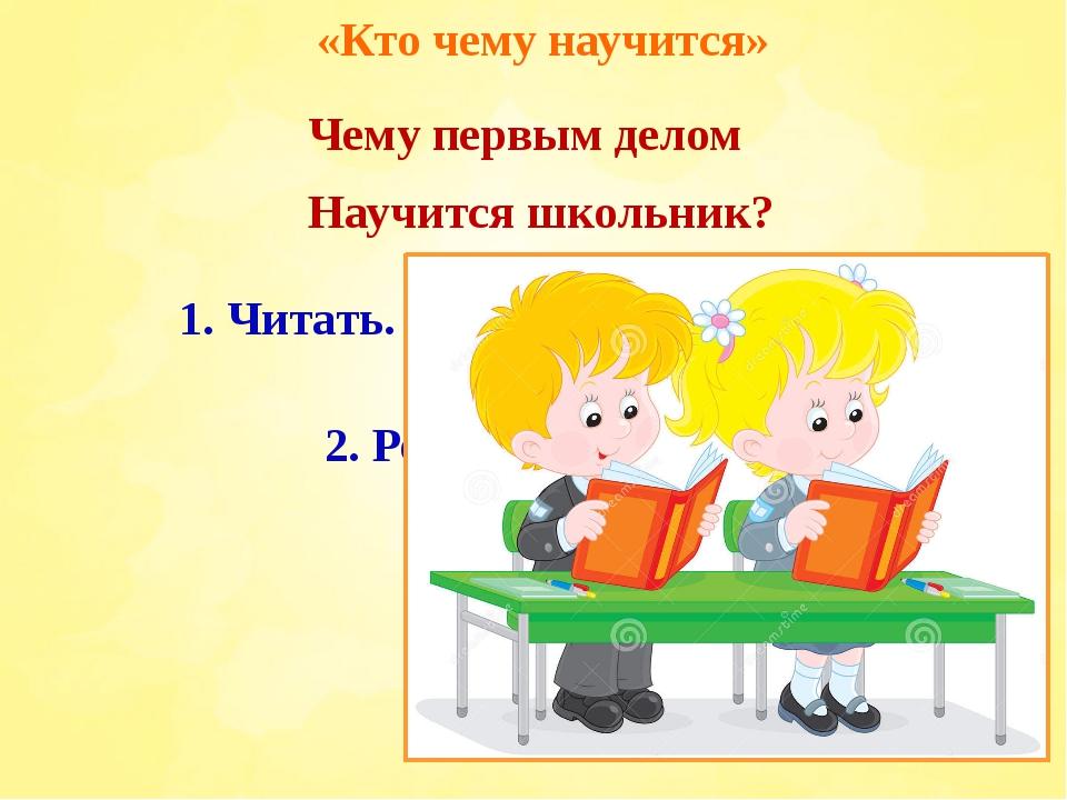 «Кто чему научится» Чему первым делом Научится школьник? 3. Рисовать. 1. Чита...