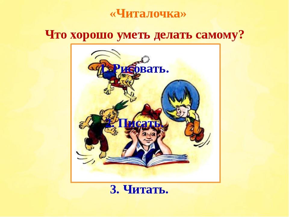 «Читалочка» Что хорошо уметь делать самому? 1. Рисовать. 2. Писать. 3. Читать.