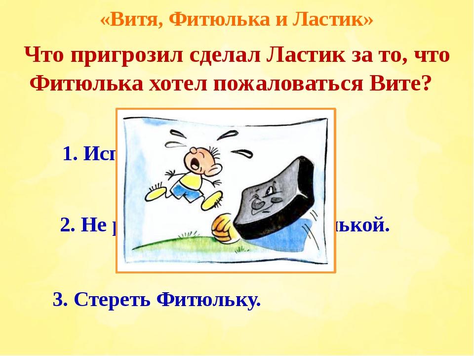 «Витя, Фитюлька и Ластик» 2. Не разговаривать с Фитюлькой. 3. Стереть Фитюльк...