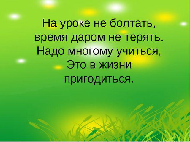 На уроке не болтать, время даром не терять. Надо многому учиться, Это в жизни...