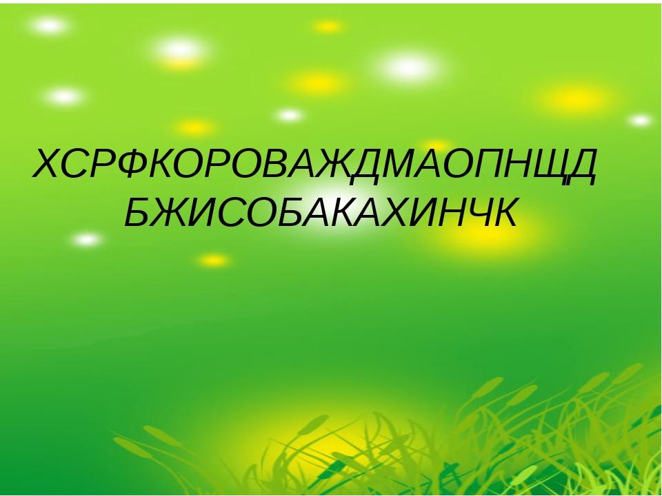 ХСРФКОРОВАЖДМАОПНЩД БЖИСОБАКАХИНЧК