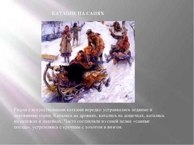 КАТАНИЕ НА САНЯХ Рядом с искусственными катками нередко устраивались ледяные...