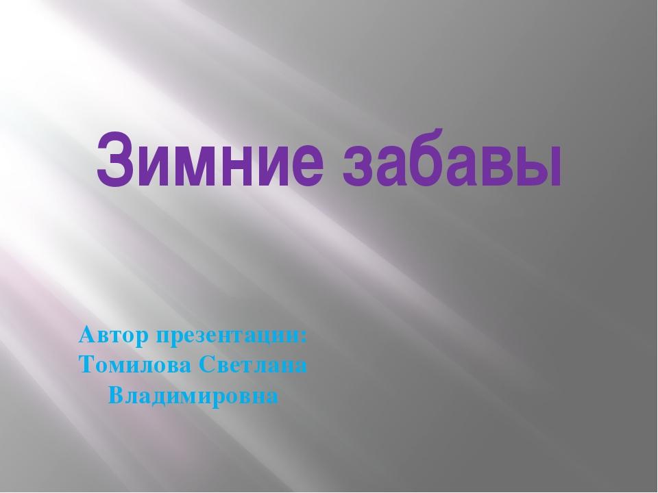 Зимние забавы Автор презентации: Томилова Светлана Владимировна