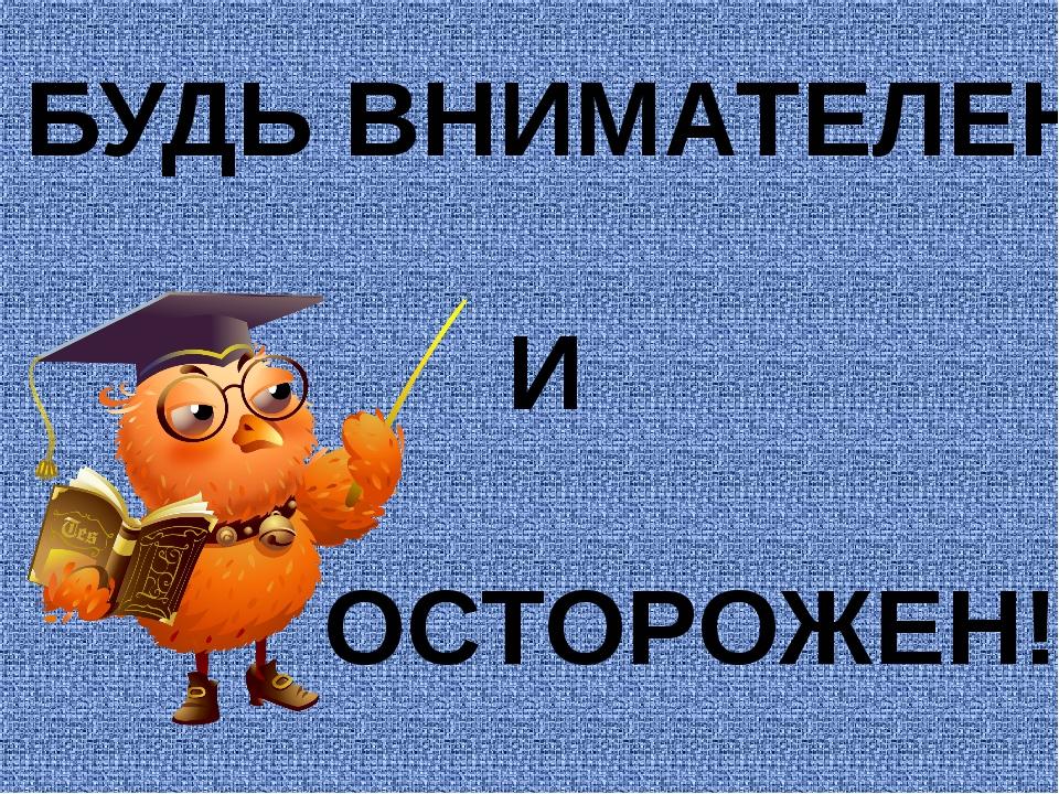 БУДЬ ВНИМАТЕЛЕН И ОСТОРОЖЕН!!!