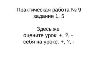 Практическая работа № 9 задание 1, 5 Здесь же оцените урок: +, ?, - себя на у
