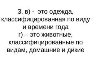3. в) - это одежда, классифицированная по виду и времени года г) – это животн