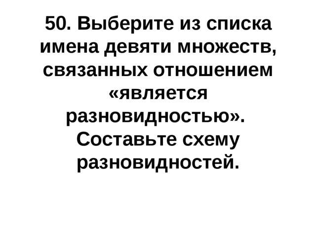 50. Выберите из списка имена девяти множеств, связанных отношением «является...