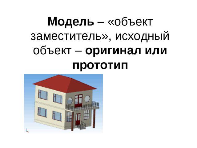 Модель – «объект заместитель», исходный объект – оригинал или прототип