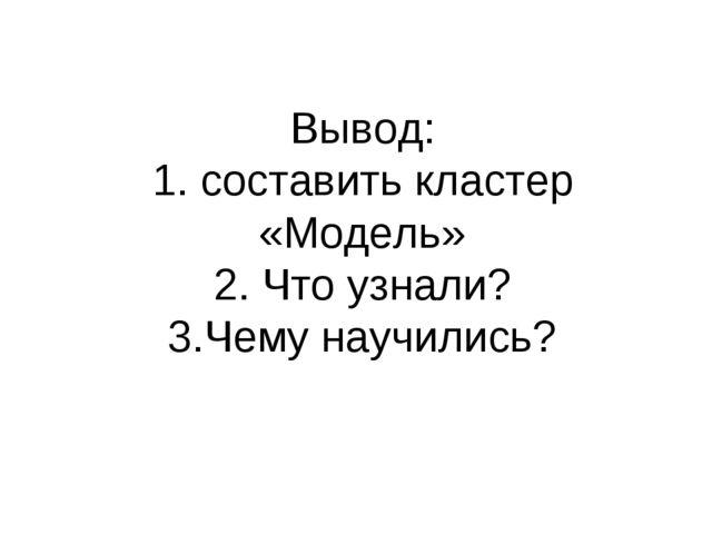 Вывод: 1. составить кластер «Модель» 2. Что узнали? 3.Чему научились?
