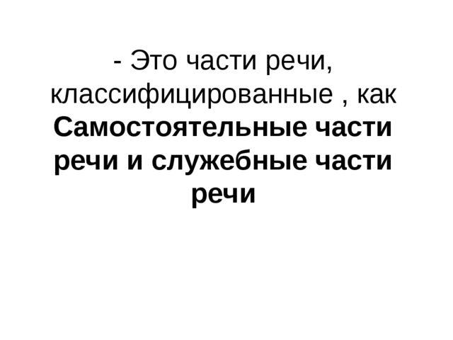- Это части речи, классифицированные , как Самостоятельные части речи и служе...