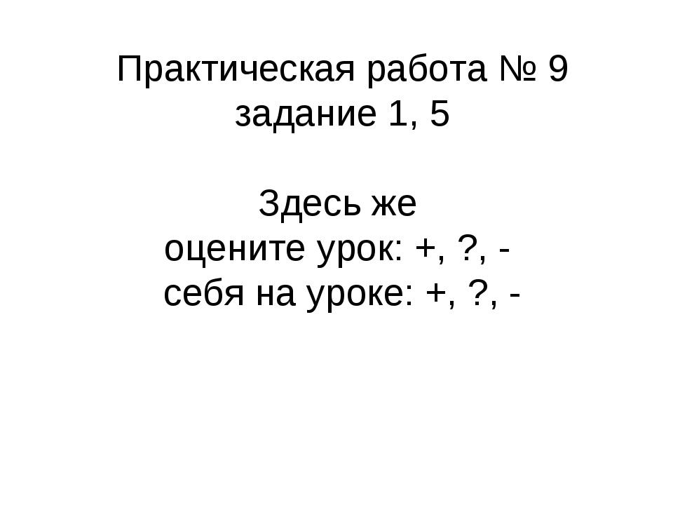 Практическая работа № 9 задание 1, 5 Здесь же оцените урок: +, ?, - себя на у...