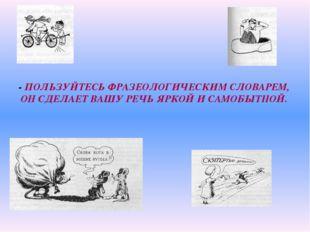 - ПОЛЬЗУЙТЕСЬ ФРАЗЕОЛОГИЧЕСКИМ СЛОВАРЕМ, ОН СДЕЛАЕТ ВАШУ РЕЧЬ ЯРКОЙ И САМОБЫТ