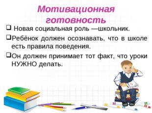 Мотивационная готовность Новая социальная роль—школьник. Ребёнок должен осоз