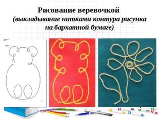 * Рисование веревочкой (выкладывание нитками контура рисунка на бархатной бум