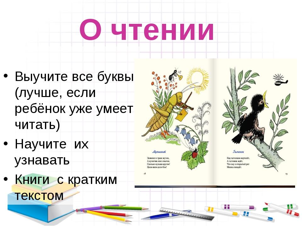О чтении Выучите все буквы (лучше, если ребёнок уже умеет читать) Научите их...